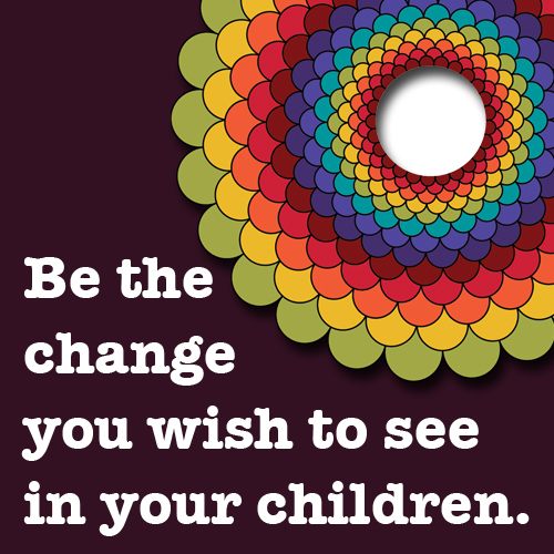 Be the change you wish to see in your children.
