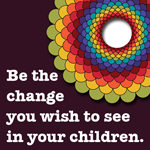 Be the change you wish to see in your children. (From SparklingAdventures.com)